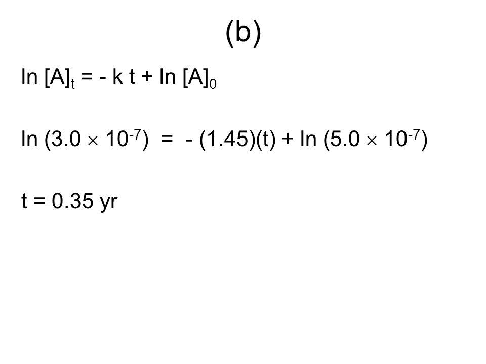 (b) ln [A]t = - k t + ln [A]0 ln (3.0  10-7) = - (1.45)(t) + ln (5.0  10-7) t = 0.35 yr